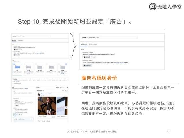 51天地人學堂:Facebook廣告操作與優化策略課程 Step 10. 完成後開始新增並設定「廣告」。 臉書的廣告一定要與粉絲專頁產生連結關係,因此最基本一 定要有一個粉絲專頁才行設定廣告。 同理,要將廣告投放到IG之中,必然得跟IG帳號連結...