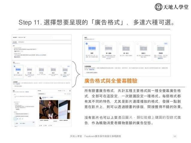 52天地人學堂:Facebook廣告操作與優化策略課程 所有臉書廣告格式,共計五種主要格式與一種全螢幕廣告格 式,全部可在這設定,一次建議設定一種格式。每個格式都 有其不同的特色,尤其是影片連環播放的格式,發揮一點創 意在影片上,則可以透過臉書...