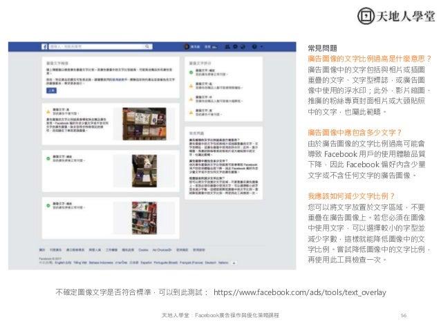 56天地人學堂:Facebook廣告操作與優化策略課程 不確定圖像文字是否符合標準,可以到此測試: https://www.facebook.com/ads/tools/text_overlay 常見問題 廣告圖像的文字比例過高是什麼意思? 廣...