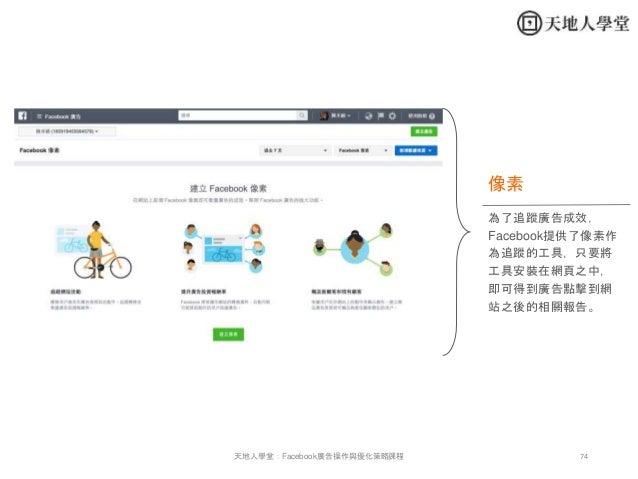 74天地人學堂:Facebook廣告操作與優化策略課程 為了追蹤廣告成效, Facebook提供了像素作 為追蹤的工具,只要將 工具安裝在網頁之中, 即可得到廣告點擊到網 站之後的相關報告。 像素