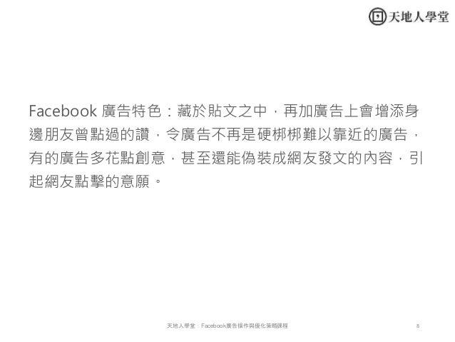 8天地人學堂:Facebook廣告操作與優化策略課程 Facebook 廣告特色:藏於貼文之中,再加廣告上會增添身 邊朋友曾點過的讚,令廣告不再是硬梆梆難以靠近的廣告, 有的廣告多花點創意,甚至還能偽裝成網友發文的內容,引 起網友點擊的意願。
