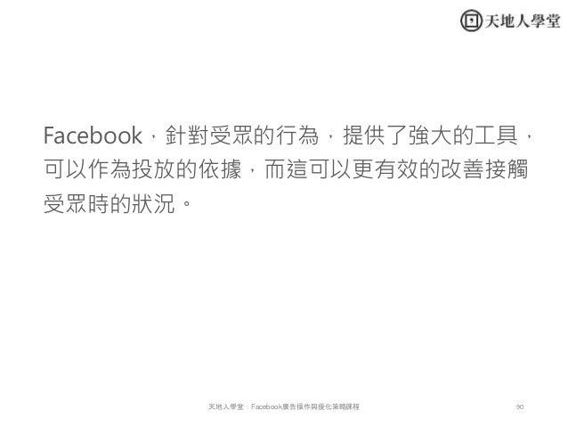 90天地人學堂:Facebook廣告操作與優化策略課程 Facebook,針對受眾的行為,提供了強大的工具, 可以作為投放的依據,而這可以更有效的改善接觸 受眾時的狀況。