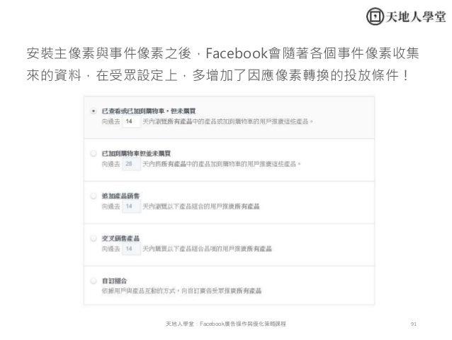 91天地人學堂:Facebook廣告操作與優化策略課程 安裝主像素與事件像素之後,Facebook會隨著各個事件像素收集 來的資料,在受眾設定上,多增加了因應像素轉換的投放條件!