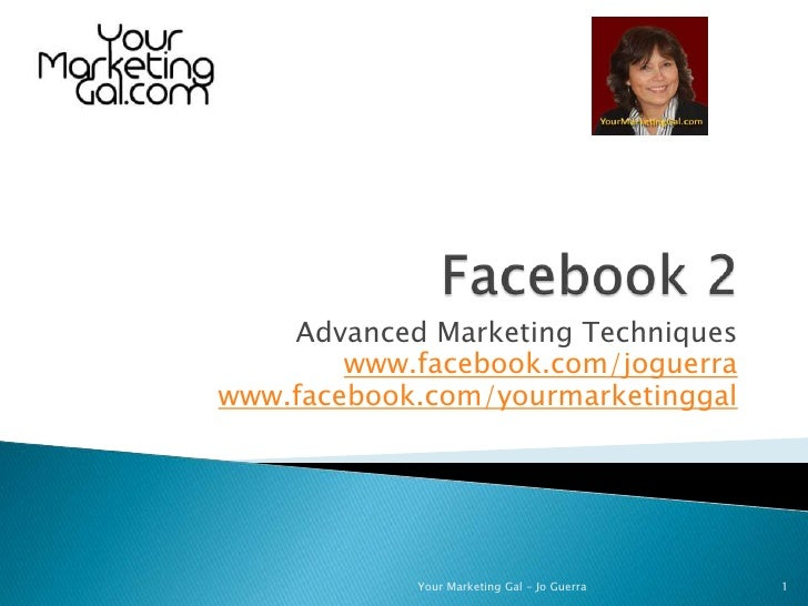 Facebook 2<br />Advanced Marketing Techniques<br />www.facebook.com/joguerra<br />www.facebook.com/yourmarketinggal<br />1...