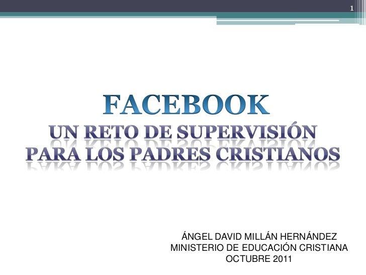 FACEBOOK<br />UN RETO DE SUPERVISIÓN<br />PARA LOS PADRES CRISTIANOS<br />1<br />ÁNGEL DAVID MILLÁN HERNÁNDEZ<br />MINISTE...