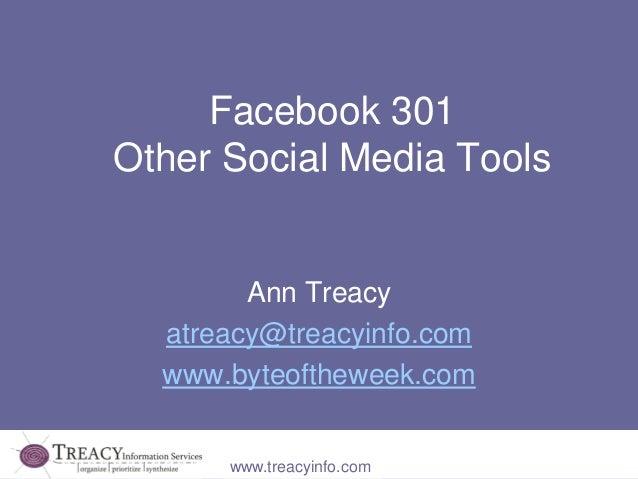 www.treacyinfo.com Facebook 301 Other Social Media Tools Ann Treacy atreacy@treacyinfo.com www.byteoftheweek.com