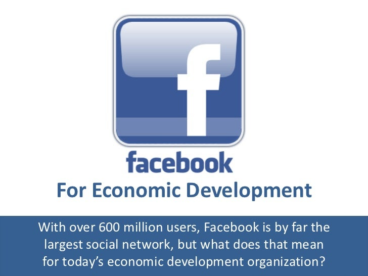 For Economic DevelopmentWith over 600 million users, Facebook is by far thelargest social network, but what does that mean...