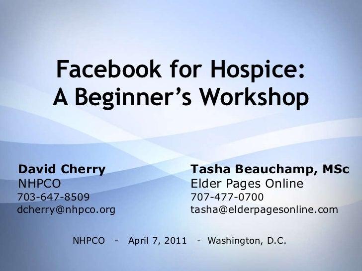Facebook for Hospice: A Beginner's Workshop David Cherry Tasha Beauchamp, MSc NHPCO Elder Pages Online 703-647-8509 707-47...