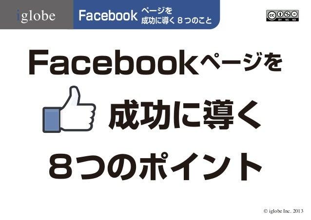Facebook  ページを 成功に導く 8 つのこと  Facebookページを 成功に導く 8つのポイント © iglobe Inc. 2013