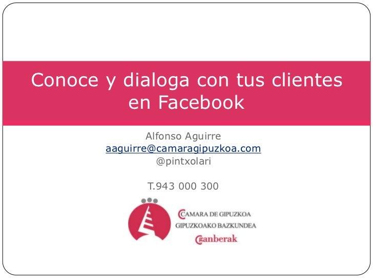 Alfonso Aguirre<br />aaguirre@camaragipuzkoa.com<br />@pintxolari<br />T.943 000 300<br />Conoce y dialoga con tus cliente...