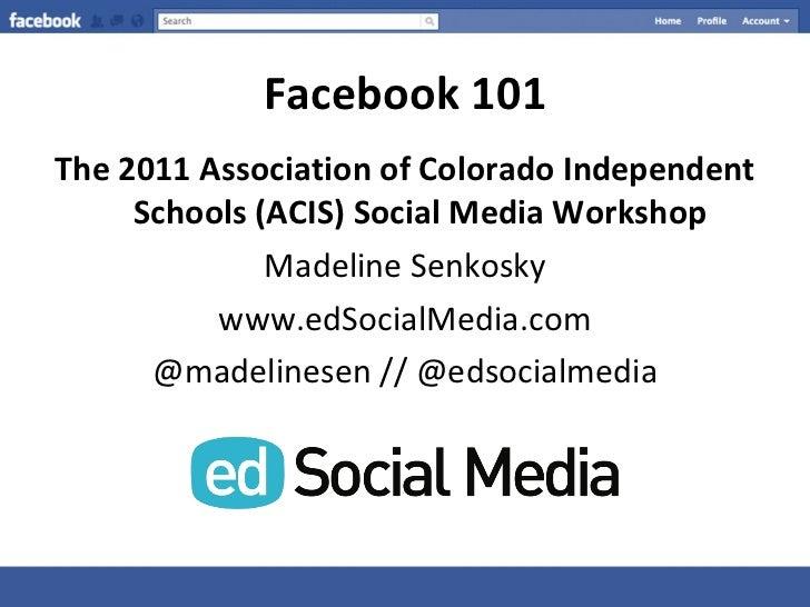 Facebook 101 <ul><li>The 2011 Association of Colorado Independent Schools (ACIS) Social Media Workshop </li></ul><ul><li>M...