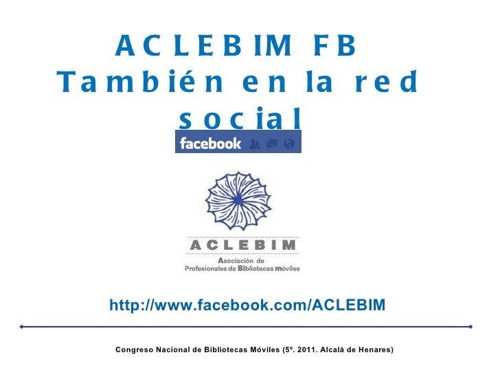 ACLEBIM FB También en la red social http://www.facebook.com/ACLEBIM Congreso Nacional de Bibliotecas Móviles (5º. 2011. Al...
