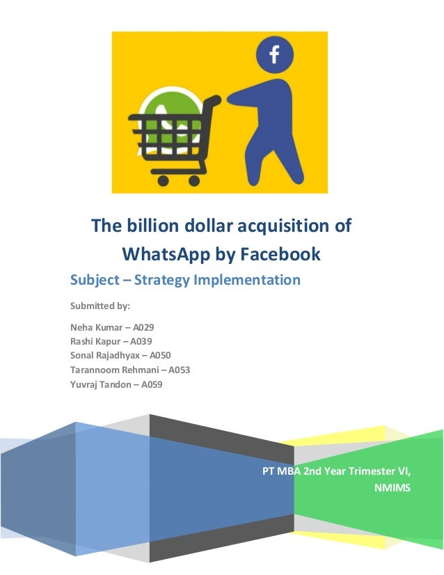 PT MBA 2nd Year Trimester VI, NMIMS The billion dollar acquisition of WhatsApp by Facebook Subject – Strategy Implementati...