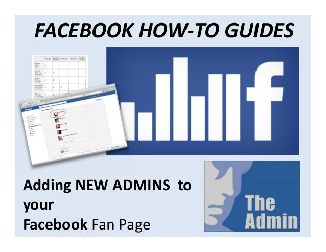 FACEBOOK HOW-TO GUIDESAdding NEW ADMINS toyourFacebook Fan Page
