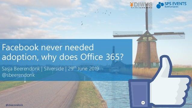 Facebook never needed adoption, why does Office 365? Sasja Beerendonk | Silverside | 29th June 2019 @sbeerendonk @sbeerend...