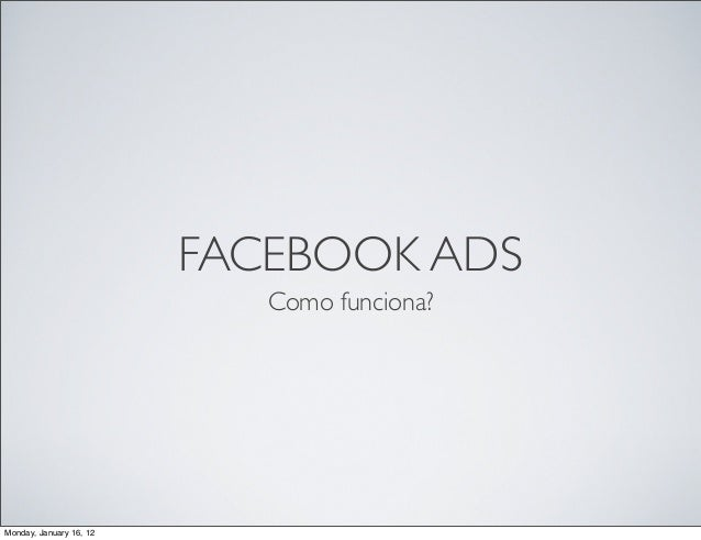 FACEBOOK ADS  Como funciona?  Monday, January 16, 12
