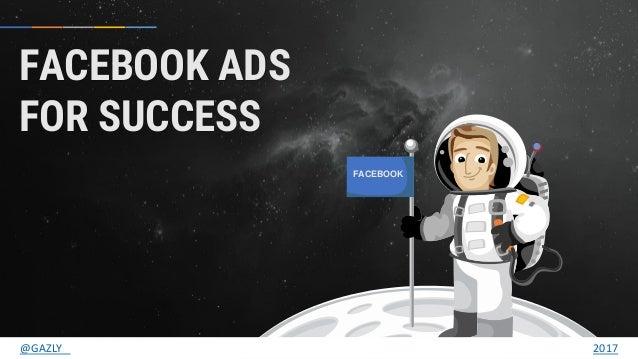 FACEBOOK FACEBOOK ADS FOR SUCCESS @GAZLY 2017