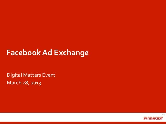 Facebook	  Ad	  Exchange	  Digital	  Matters	  Event	  March	  28,	  2013