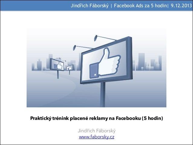 Jindřich Fáborský | Facebook Ads za 5 hodin| 9.12.2013  ! Praktický trénink placené reklamy na Facebooku (5 hodin)  !  Jin...