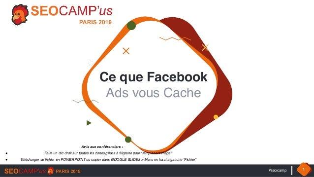 #seocamp 1 Ce que Facebook  Ads vous Cache Avis aux conférenciers : ! Faire un clic droit sur toutes les zones grises à f...