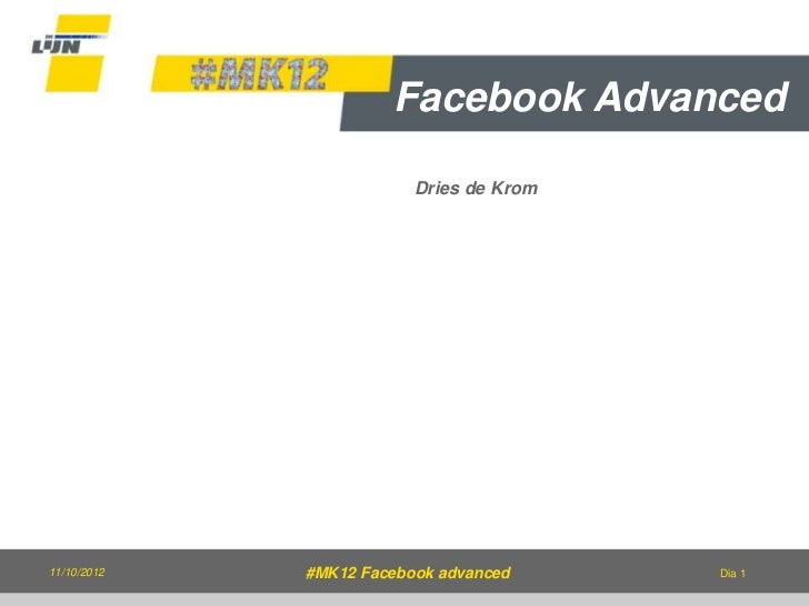 Facebook Advanced                         Dries de Krom11/10/2012   #MK12 Facebook advanced     Dia 1