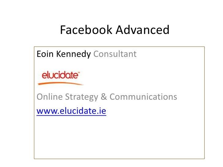 Facebook AdvancedEoin Kennedy ConsultantOnline Strategy & Communicationswww.elucidate.ie