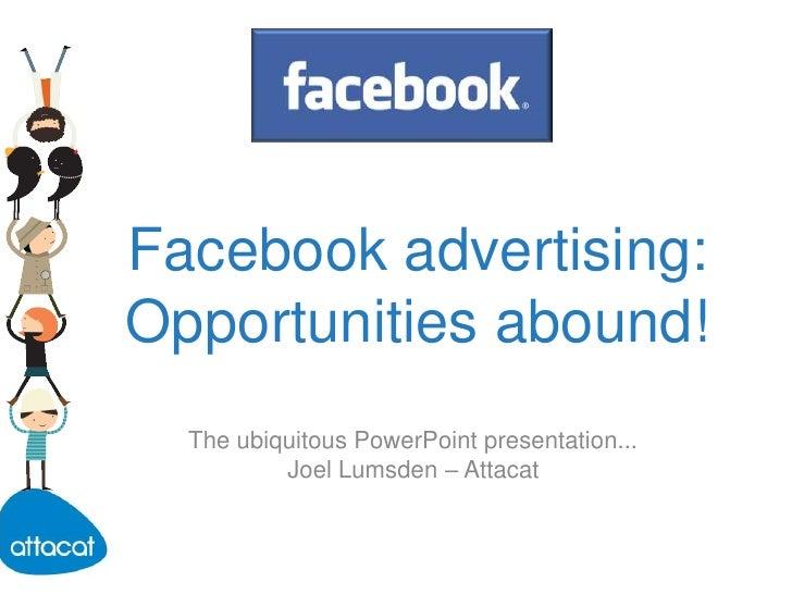 Facebook advertising: Opportunities abound!<br />The ubiquitous PowerPoint presentation...<br />Joel Lumsden – Attacat<br />