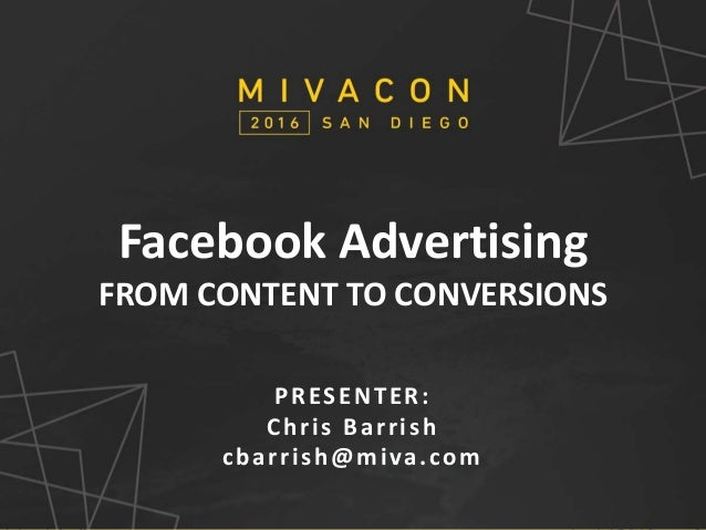 SESSION TITLE Presenter's Name Facebook Advertising FROM CONTENT TO CONVERSIONS PRESENTER: Chris Barrish cbarrish@miva.com