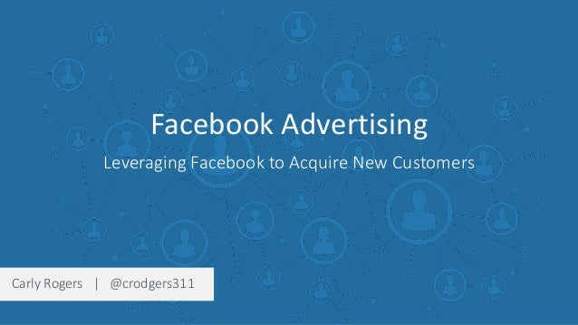 Facebook Advertising Leveraging Facebook to Acquire New Customers Carly Rogers | @crodgers311