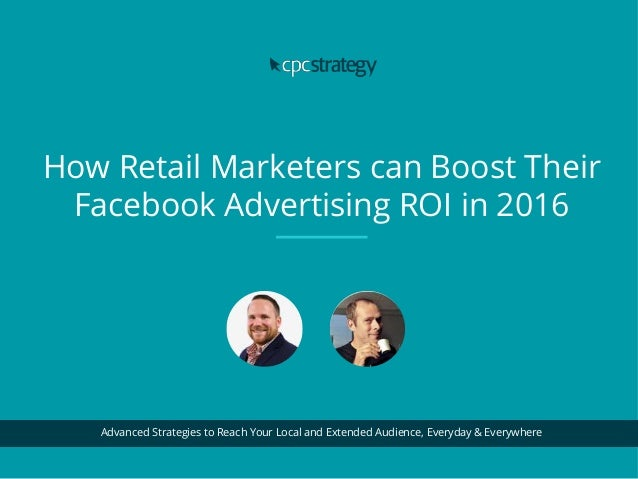 How Retail Marketers can Boost Their Facebook Advertising ROI in 2016 Advanced Strategies to Reach Your Local and Extended...