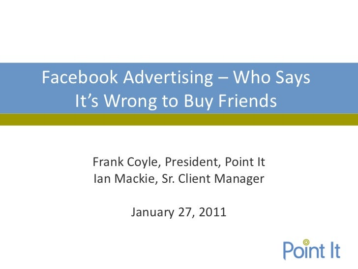 Facebook Advertising – Who Says    It's Wrong to Buy Friends     Frank Coyle, President, Point It     Ian Mackie, Sr. Clie...