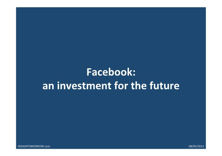 Facebook:	  	               an	  investment	  for	  the	  future	  IDEAS4TOMORROW.com   	     	     	     	     	     	   ...