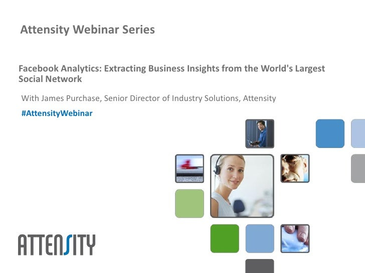 Attensity Webinar SeriesFacebook Analytics: Extracting Business Insights from the Worlds LargestSocial NetworkWith James P...