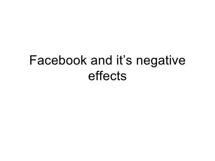 negative effects of facebook The impact of facebook on today's society the last negative effect is not as serious or humanity damaging as the first two, but it's still bad.