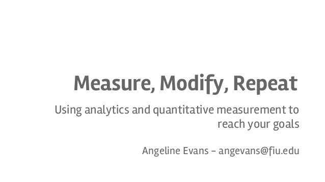 Measure, Modify, Repeat Using analytics and quantitative measurement to reach your goals Angeline Evans - angevans@fiu.edu