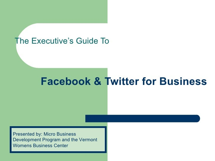 Facebook & Twitter for Business  The Executive's Guide To Presented by: Micro Business Development Program and the Vermont...