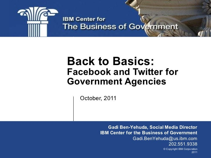 October, 2011 Back to Basics:  Facebook and Twitter for Government Agencies Gadi Ben-Yehuda, Social Media Director IBM Cen...