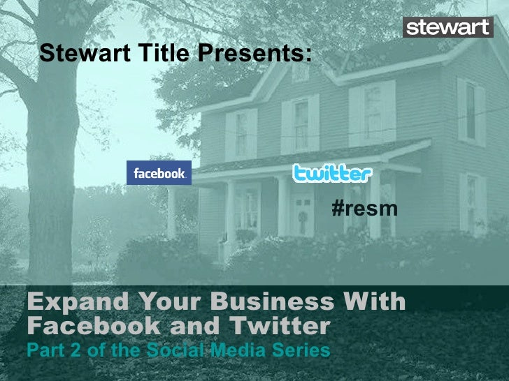 Expand Your Business With Facebook and Twitter Part 2 of the Social Media Series Stewart Title Presents: #resm