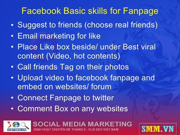 Facebook Basic skills for Fanpage <ul><li>Suggest to friends (choose real friends) </li></ul><ul><li>Email marketing for l...