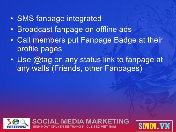 <ul><li>SMS fanpage integrated </li></ul><ul><li>Broadcast fanpage on offline ads </li></ul><ul><li>Call members put Fanpa...