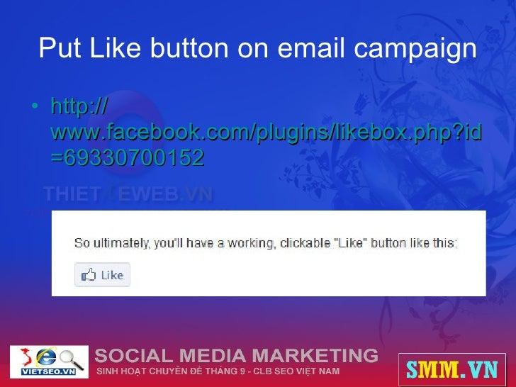 Put Like button on email campaign <ul><li>http:// www.facebook.com/plugins/likebox.php?id =69330700152   </li></ul>