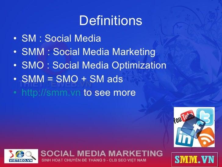 Definitions <ul><li>SM : Social Media </li></ul><ul><li>SMM : Social Media Marketing </li></ul><ul><li>SMO : Social Media ...
