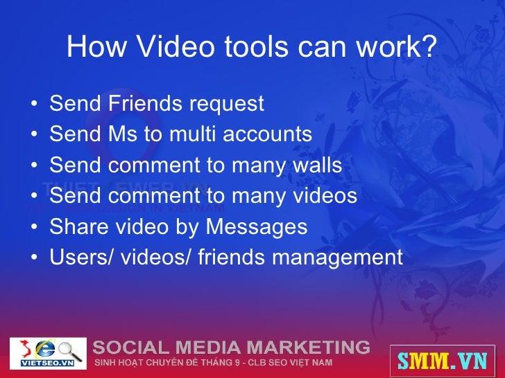 How Video tools can work? <ul><li>Send Friends request </li></ul><ul><li>Send Ms to multi accounts </li></ul><ul><li>Send ...