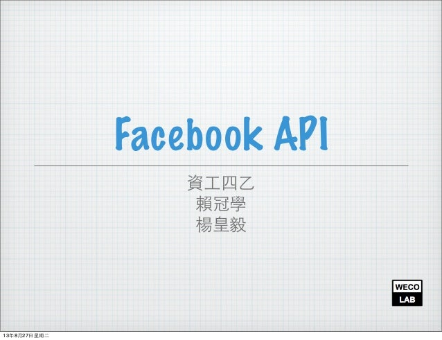 Facebook API 資⼯工四⼄乙 賴冠學 楊皇毅 13年8月27⽇日星期⼆二