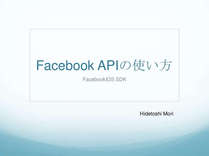 Facebook APIの使い方<br />FacebookiOS SDK<br />Hidetoshi Mori<br />