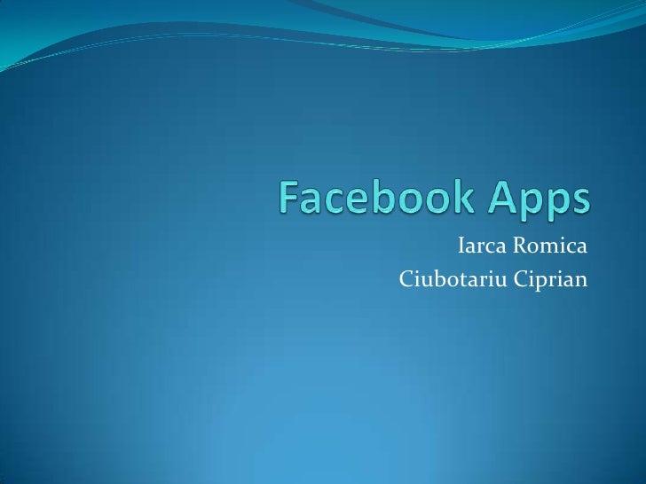 Facebook Apps<br />IarcaRomica<br />CiubotariuCiprian<br />