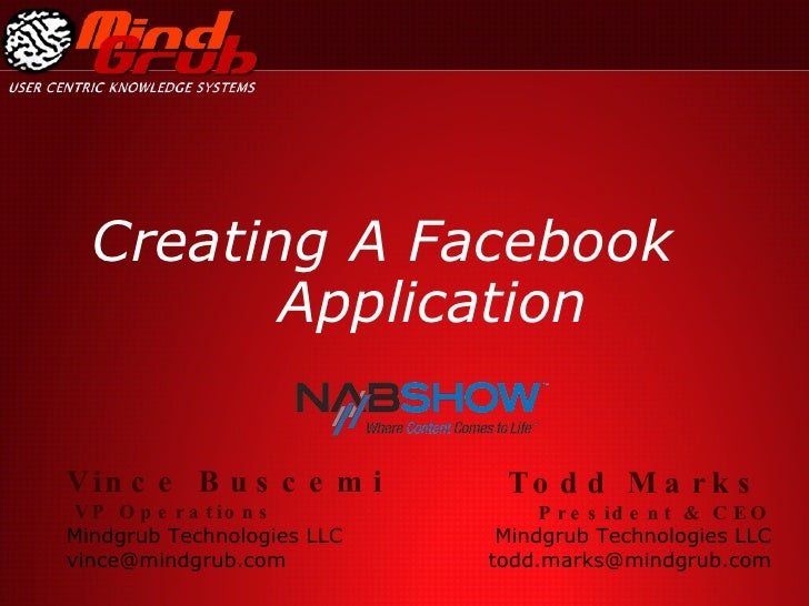 Creating A Facebook  Application Todd Marks   President & CEO Mindgrub Technologies LLC [email_address] Vince Buscemi VP O...