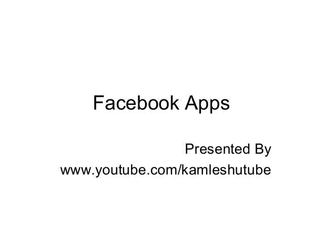 Facebook Apps Presented By www.youtube.com/kamleshutube