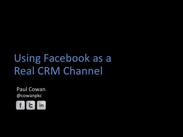 Using Facebook as a Real CRM Channel         Paul Cowan        @cowanpkc