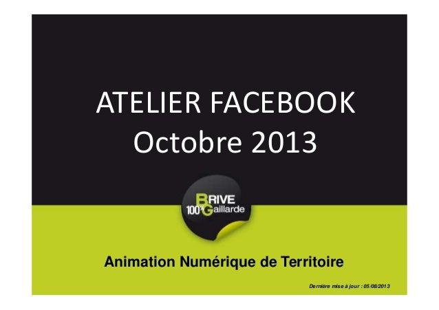 ATELIER FACEBOOK Octobre 2013 Animation Numérique de Territoire Dernière mise à jour : 05/08/2013